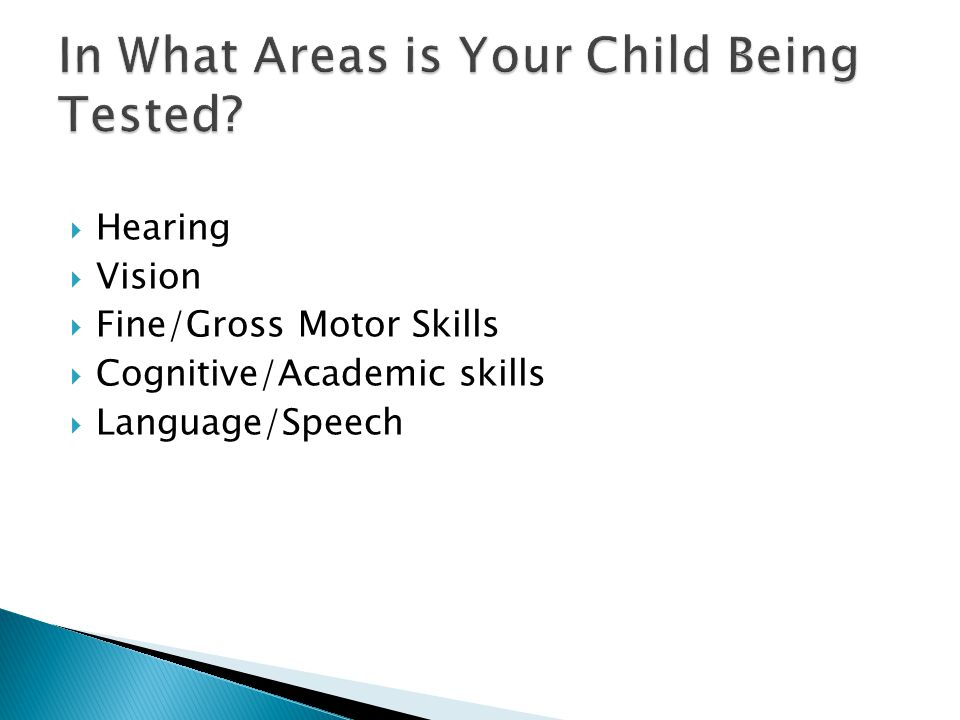  Hearing  Vision  Fine/Gross Motor Skills  Cognitive/Academic skills  Language/Speech