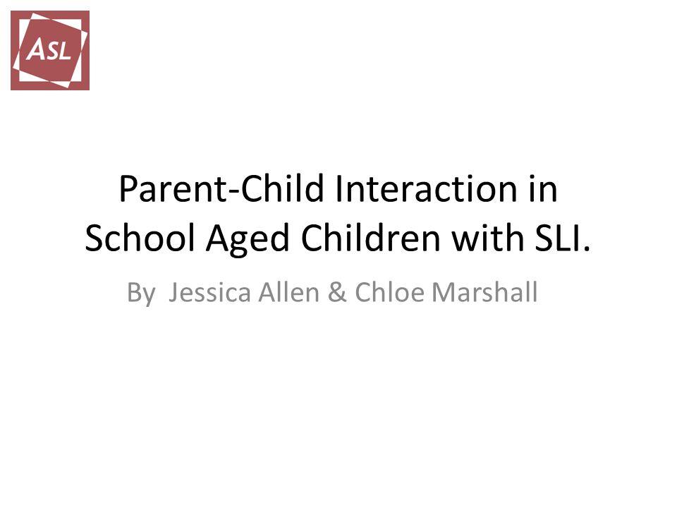 Parent-Child Interaction in School Aged Children with SLI. By Jessica Allen & Chloe Marshall