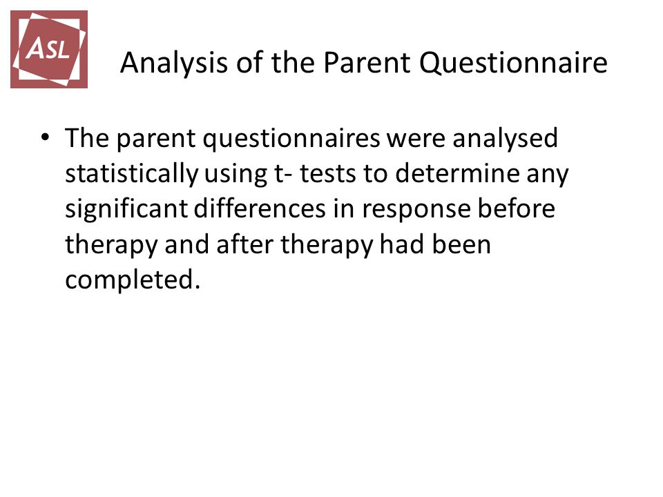 Analysis of the Parent Questionnaire The parent questionnaires were analysed statistically using t- tests to determine any significant differences in response before therapy and after therapy had been completed.
