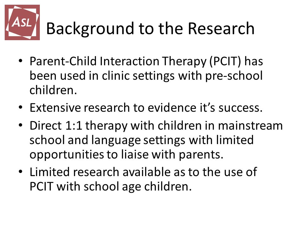 Background to the Research Parent-Child Interaction Therapy (PCIT) has been used in clinic settings with pre-school children.