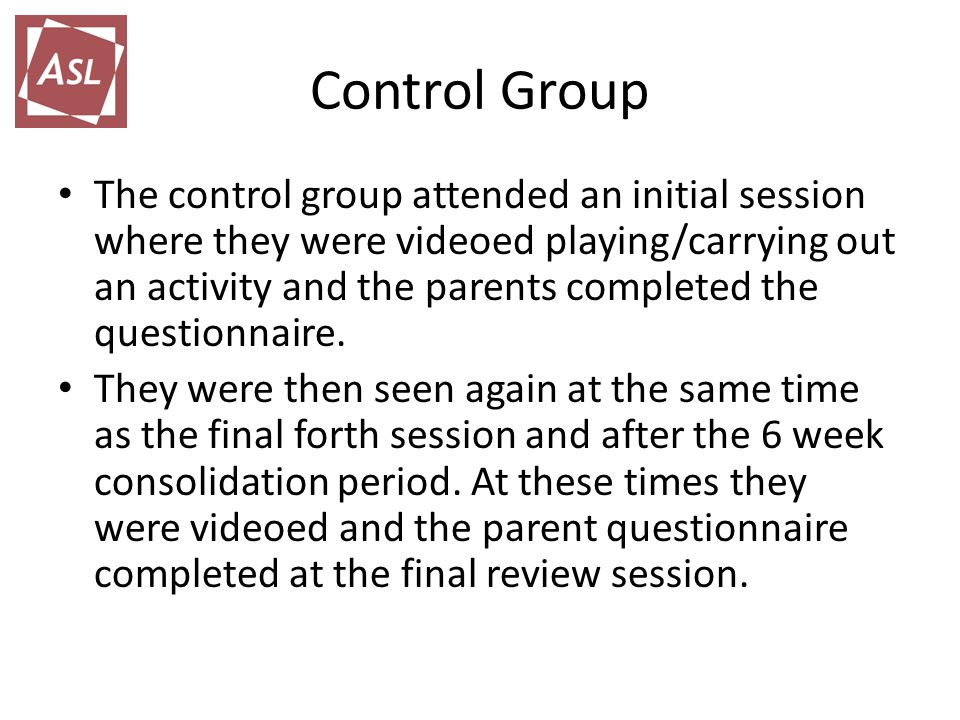 Control Group The control group attended an initial session where they were videoed playing/carrying out an activity and the parents completed the questionnaire.