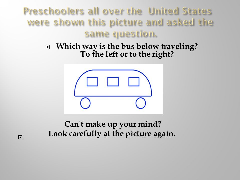  90% of the pre-schoolers said: The bus is traveling to the left. When asked, Why do you think the bus is traveling to the left? They answered:  Because you can t see the door to get on the bus. How does it make you feel?