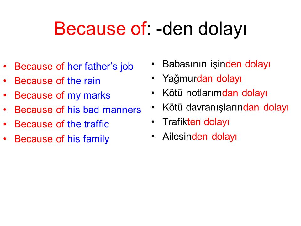Because of: -den dolayı Because of her father's job Because of the rain Because of my marks Because of his bad manners Because of the traffic Because