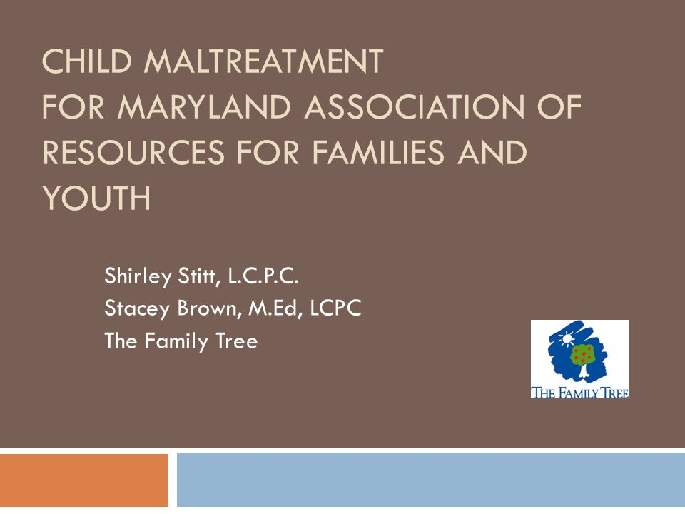 CHILD MALTREATMENT FOR MARYLAND ASSOCIATION OF RESOURCES FOR FAMILIES AND YOUTH Shirley Stitt, L.C.P.C. Stacey Brown, M.Ed, LCPC The Family Tree