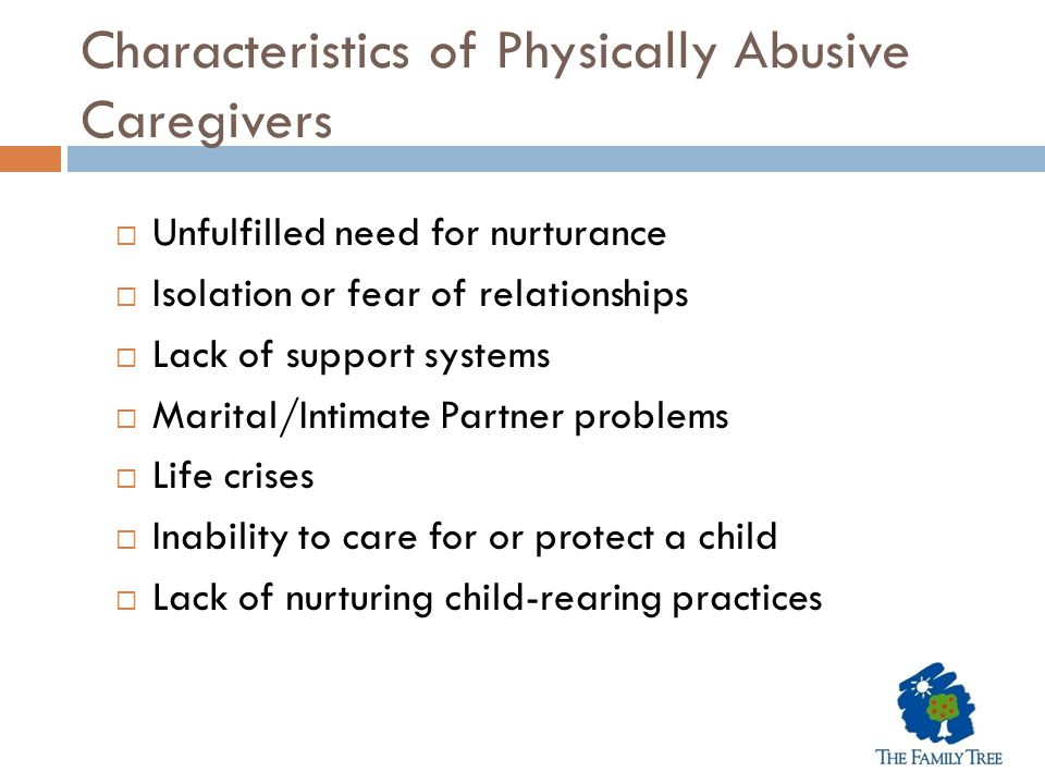 Characteristics of Physically Abusive Caregivers  Unfulfilled need for nurturance  Isolation or fear of relationships  Lack of support systems  Ma