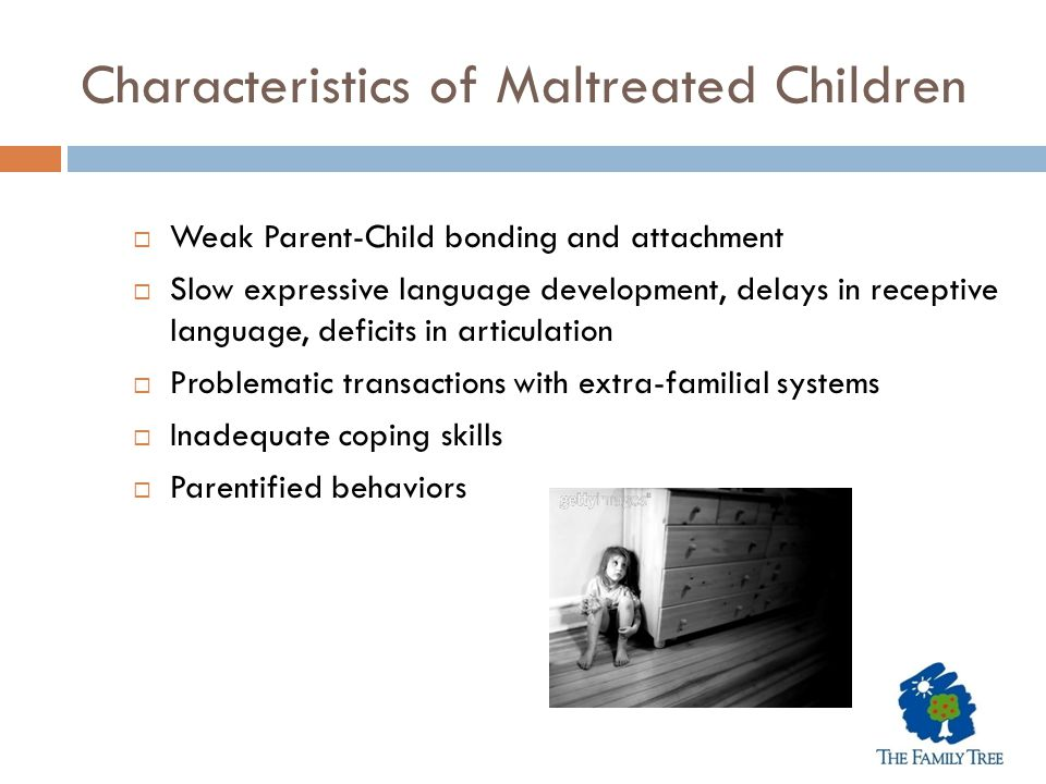 Characteristics of Maltreated Children  Weak Parent-Child bonding and attachment  Slow expressive language development, delays in receptive language