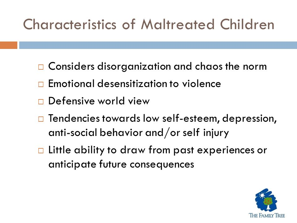 Characteristics of Maltreated Children  Considers disorganization and chaos the norm  Emotional desensitization to violence  Defensive world view 