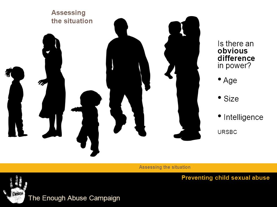 The Enough Abuse Campaign Is there an obvious difference in power? Age Size Intelligence URSBC Assessing the situation Preventing child sexual abuse A