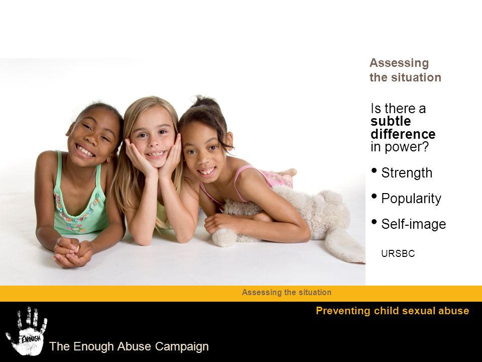 The Enough Abuse Campaign Is there a subtle difference in power? Strength Popularity Self-image URSBC Assessing the situation Preventing child sexual