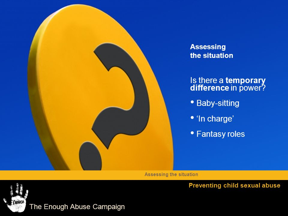 The Enough Abuse Campaign Is there a temporary difference in power? Baby-sitting 'In charge' Fantasy roles Assessing the situation Preventing child se