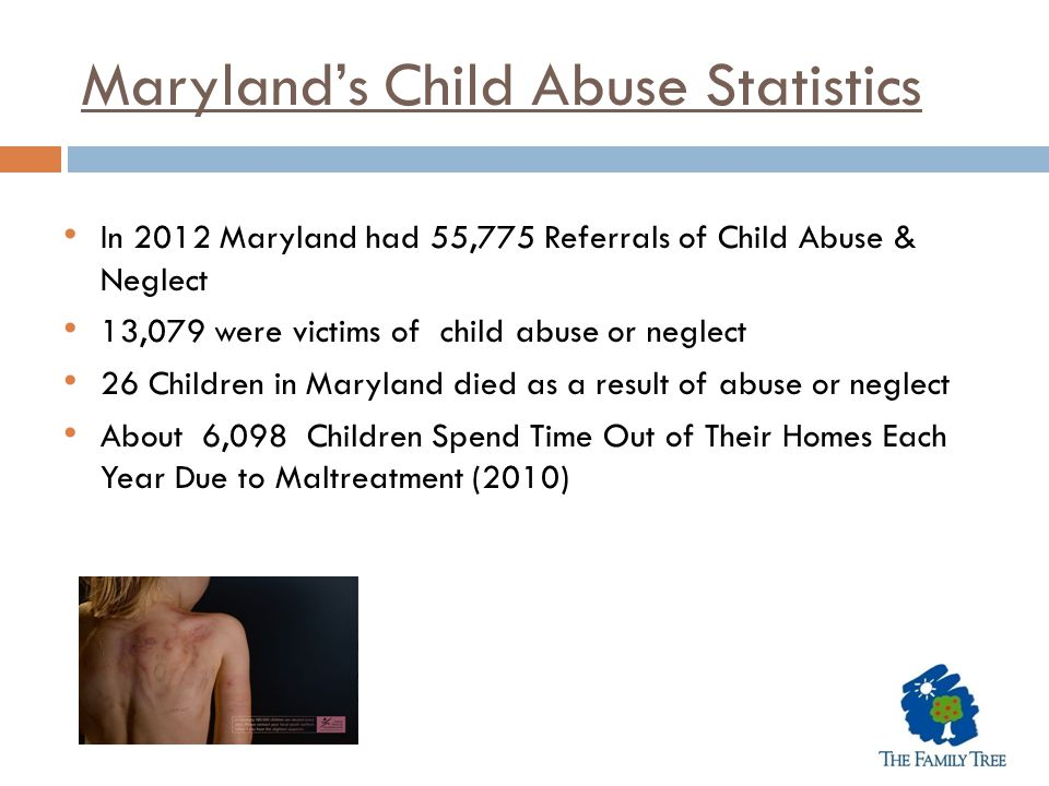 Maryland's Child Abuse Statistics In 2012 Maryland had 55,775 Referrals of Child Abuse & Neglect 13,079 were victims of child abuse or neglect 26 Chil