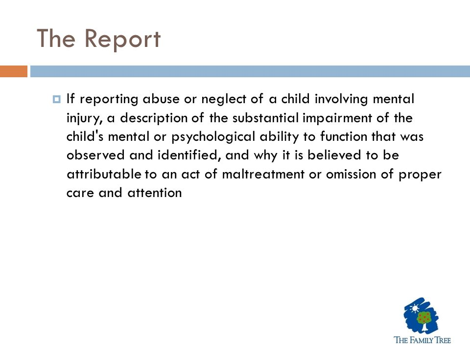 The Report  If reporting abuse or neglect of a child involving mental injury, a description of the substantial impairment of the child's mental or ps