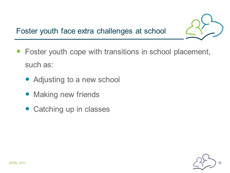 Foster youth face extra challenges at school Foster youth cope with transitions in school placement, such as: Adjusting to a new school Making new fri
