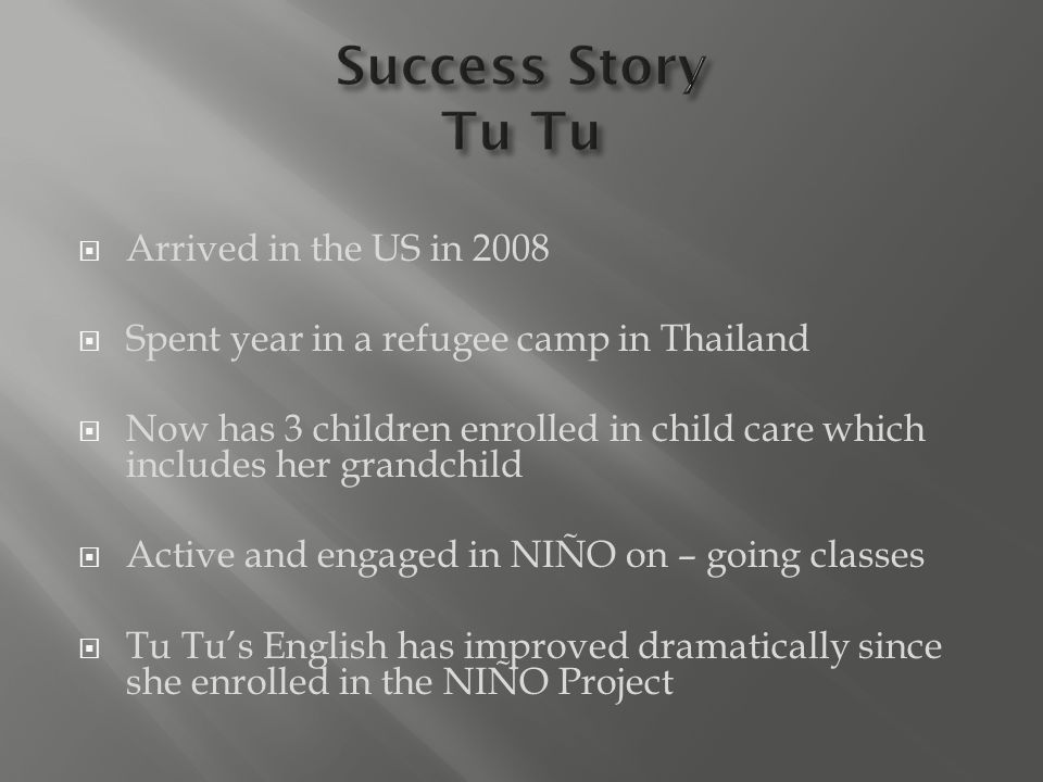  Arrived in the US in 2008  Spent year in a refugee camp in Thailand  Now has 3 children enrolled in child care which includes her grandchild  Active and engaged in NIÑO on – going classes  Tu Tu's English has improved dramatically since she enrolled in the NIÑO Project
