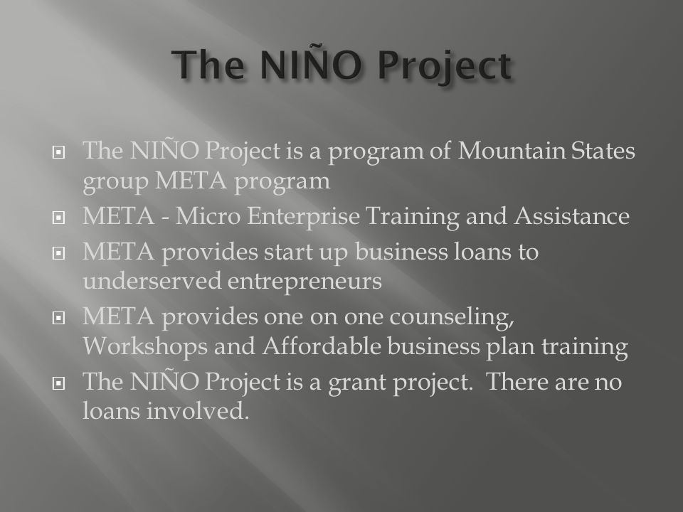  The NIÑO Project is a program of Mountain States group META program  META - Micro Enterprise Training and Assistance  META provides start up business loans to underserved entrepreneurs  META provides one on one counseling, Workshops and Affordable business plan training  The NIÑO Project is a grant project.