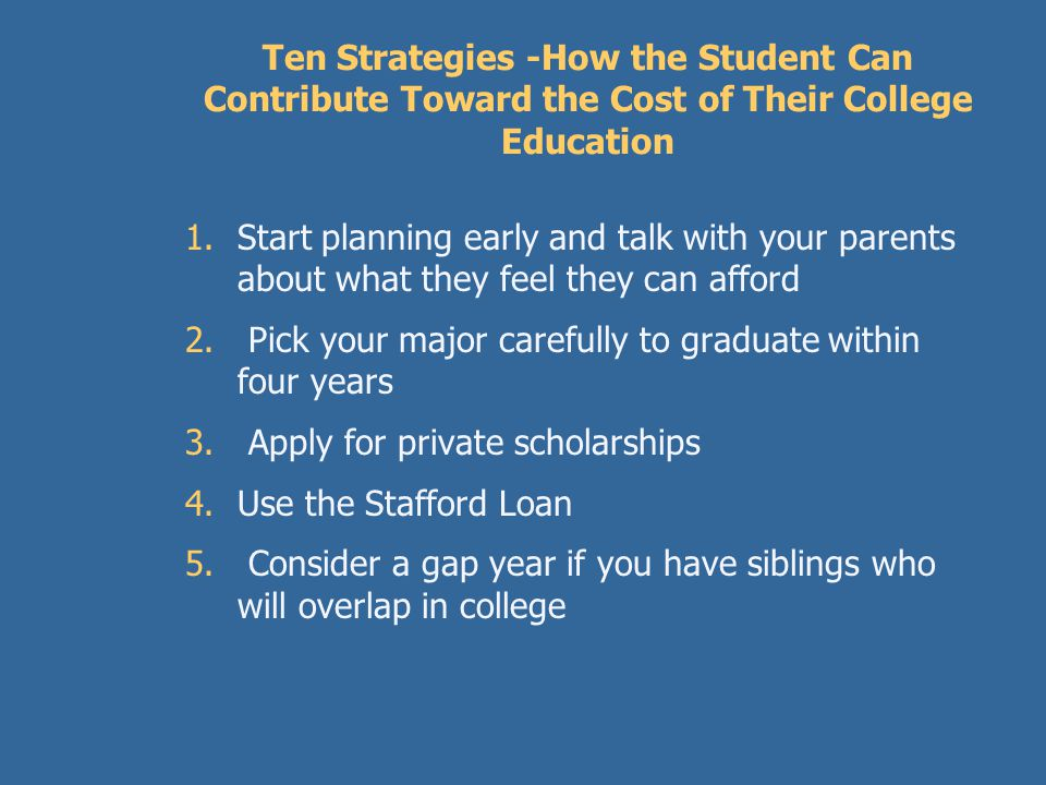 Using Student Loans to pay for College  Stafford Loan interest rate is 6.8% pa  Repayment is over 10 years after graduation  Stafford Loans can have interest rate subsidies by the federal government for lower income borrowers  Student applies for the Stafford Loan – not the parents  Application is done on line and funds are automatically sent to the college each year up to limits