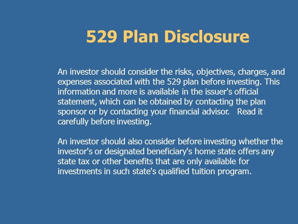 Example: 529 Plans $30,000 investment at 7% for 6 years (For illustrative purposes only) Without 529 Tax Advantage: Future Value of Investment Account *$45,022 Amount Invested$30,000 Taxable Amount$15,022 Parents' Tax Bracket x 15% Parents' Tax Liability$2,253 With 529 Tax Advantage: Future Value of 529 Plan$45,022 Amount Invested$35,000 Taxable Amount$0 Tax Scholarship$ 2,253 * Your results may vary based on the actual achieved investment returns.