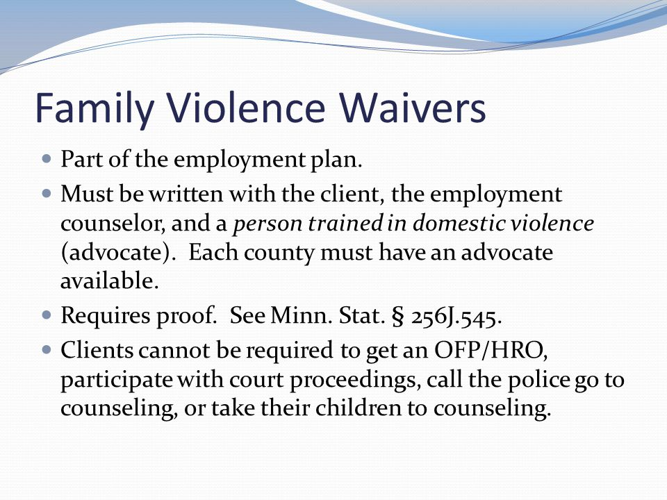 Family Violence Waivers Part of the employment plan. Must be written with the client, the employment counselor, and a person trained in domestic viole