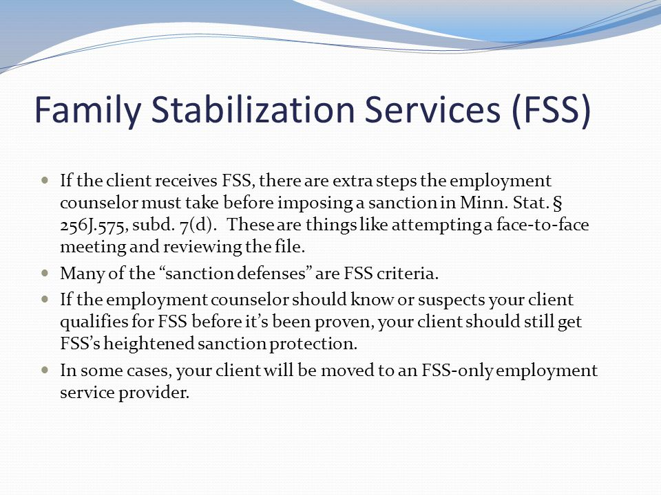 Family Stabilization Services (FSS) If the client receives FSS, there are extra steps the employment counselor must take before imposing a sanction in