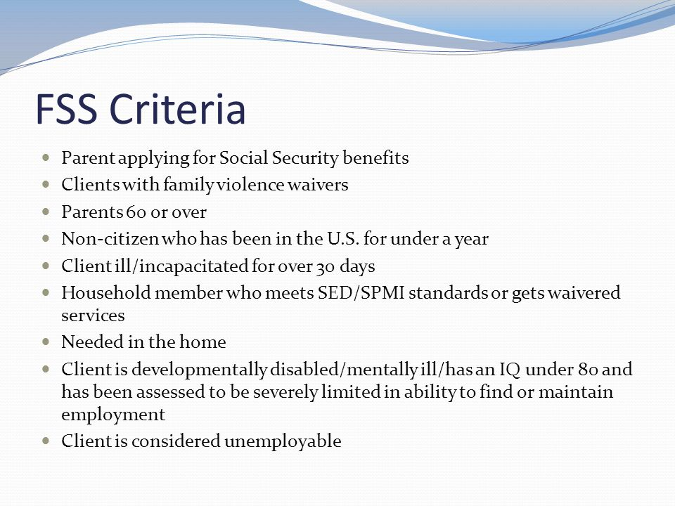 FSS Criteria Parent applying for Social Security benefits Clients with family violence waivers Parents 60 or over Non-citizen who has been in the U.S.