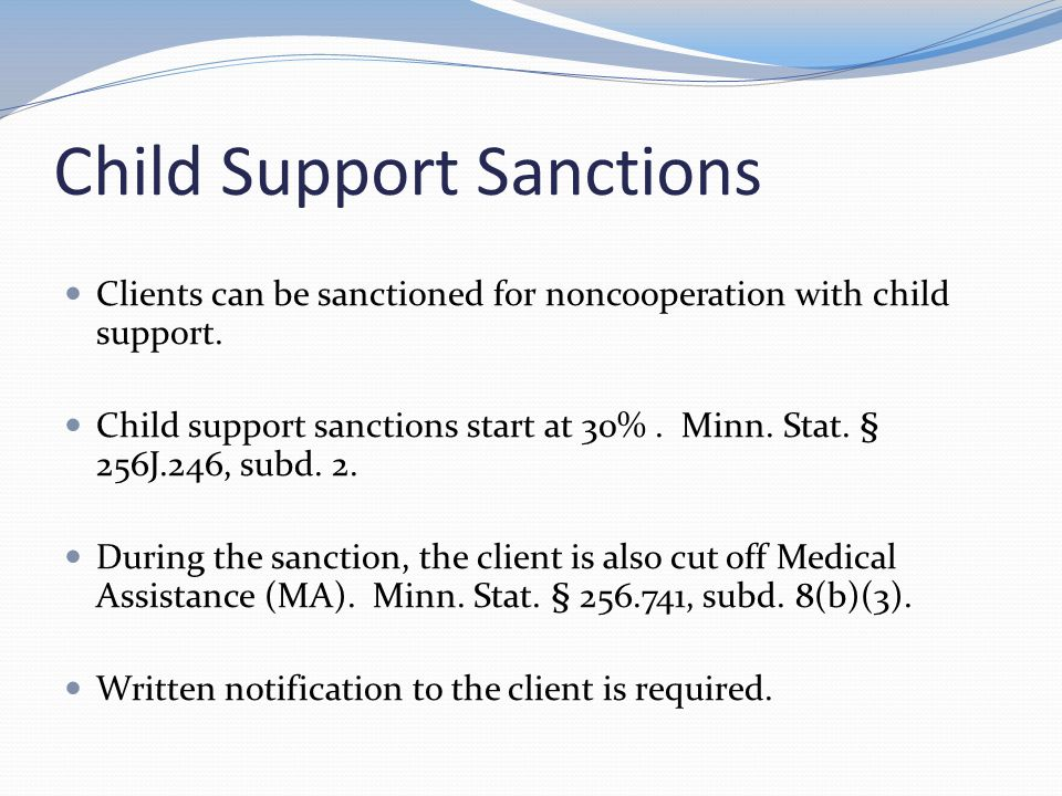 Child Support Sanctions Clients can be sanctioned for noncooperation with child support. Child support sanctions start at 30%. Minn. Stat. § 256J.246,