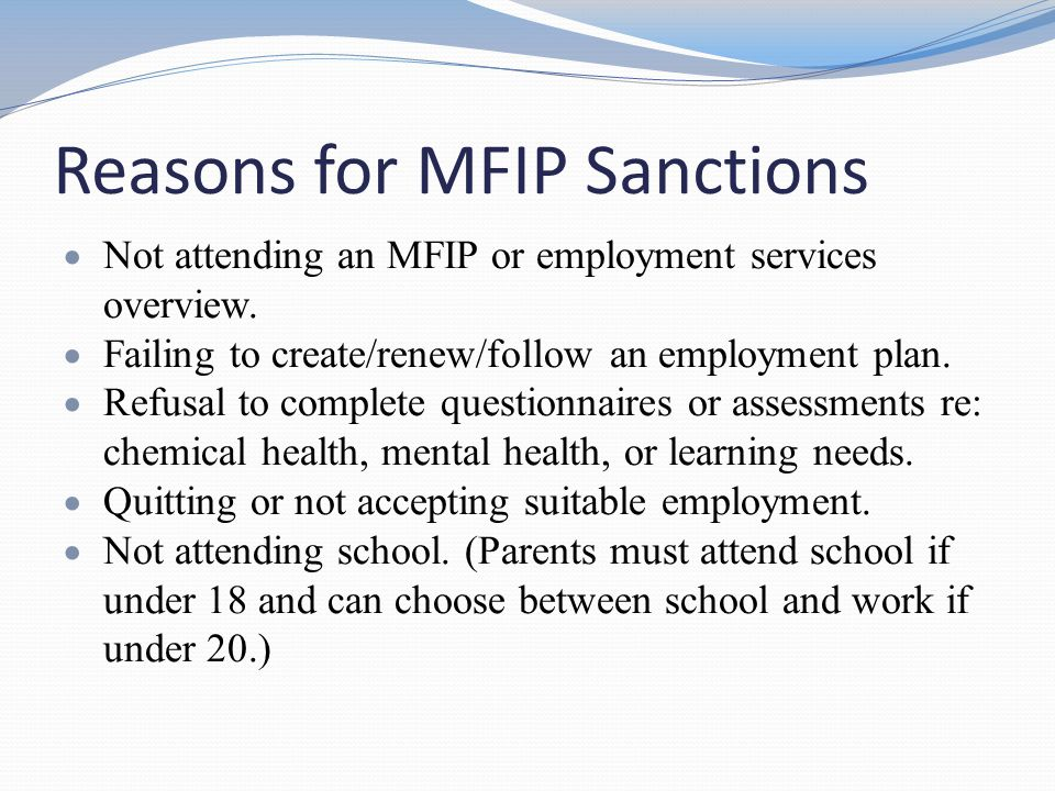 Reasons for MFIP Sanctions  Not attending an MFIP or employment services overview.  Failing to create/renew/follow an employment plan.  Refusal to