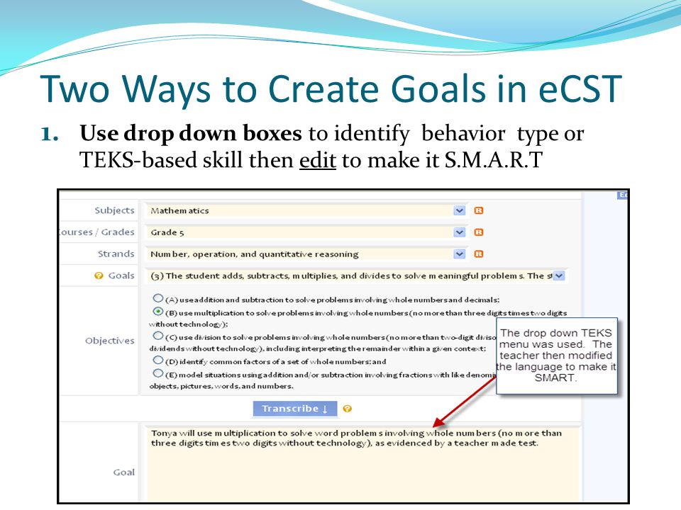 Two Ways to Create Goals in eCST 1. Use drop down boxes to identify behavior type or TEKS-based skill then edit to make it S.M.A.R.T (screen shot)