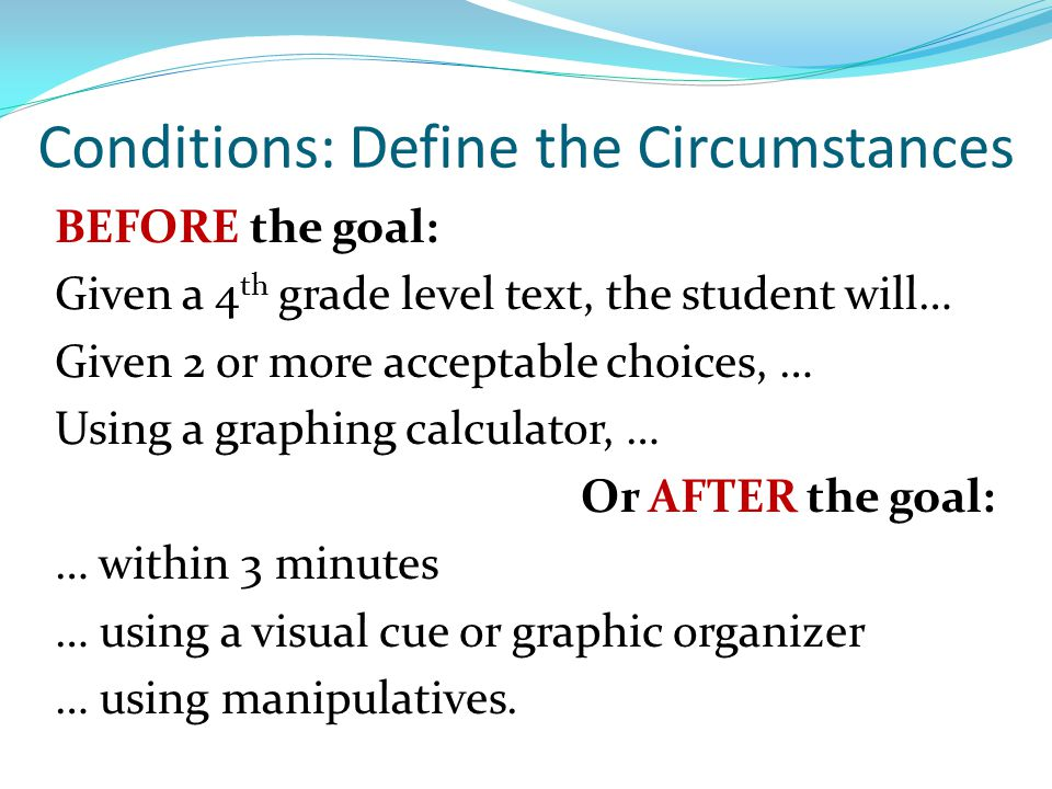 Conditions: Define the Circumstances BEFORE the goal: Given a 4 th grade level text, the student will… Given 2 or more acceptable choices, … Using a g