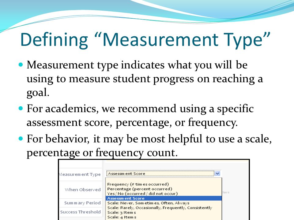 """Defining """"Measurement Type"""" Measurement type indicates what you will be using to measure student progress on reaching a goal. For academics, we recomm"""