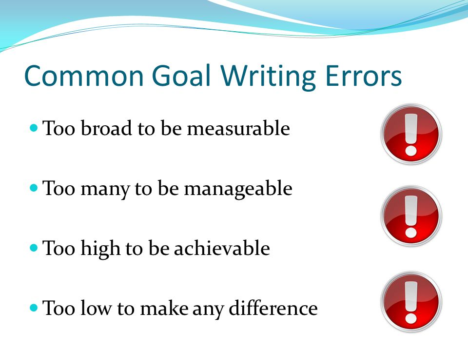 Common Goal Writing Errors Too broad to be measurable Too many to be manageable Too high to be achievable Too low to make any difference