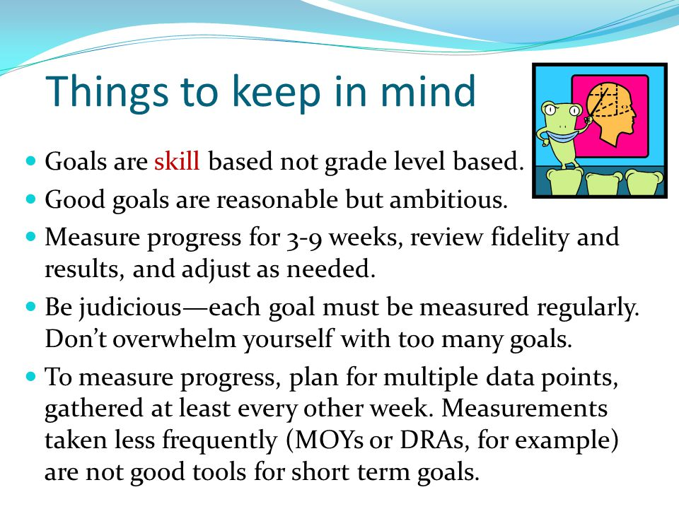Things to keep in mind Goals are skill based not grade level based. Good goals are reasonable but ambitious. Measure progress for 3-9 weeks, review fi