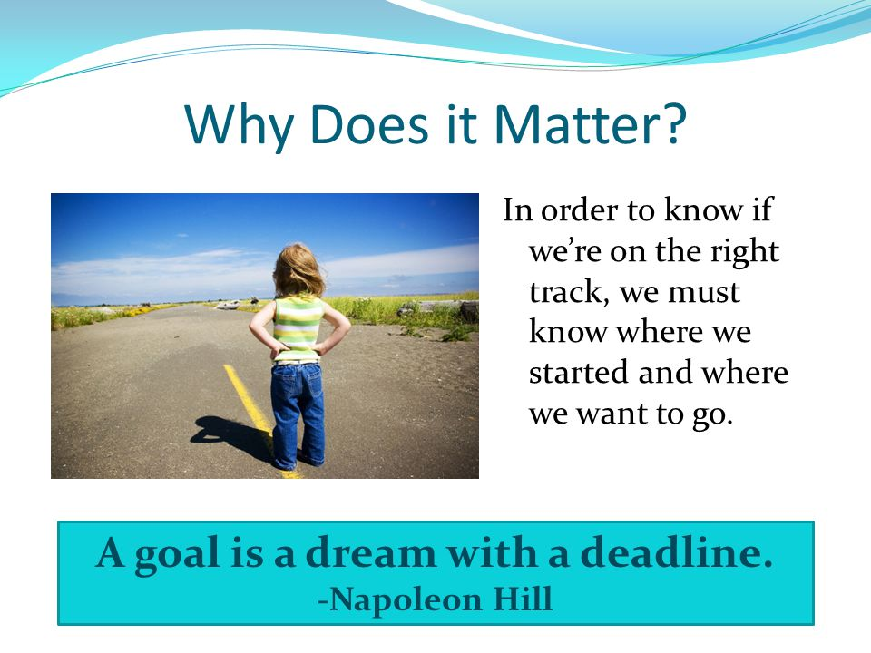 Why Does it Matter? In order to know if we're on the right track, we must know where we started and where we want to go. A goal is a dream with a dead