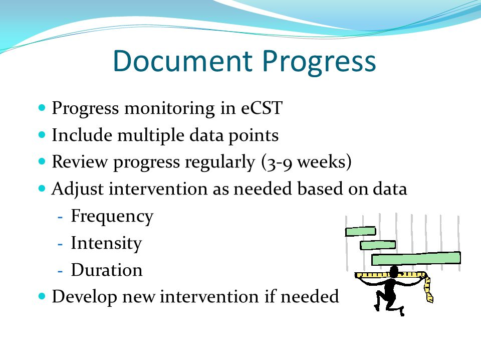 Document Progress Progress monitoring in eCST Include multiple data points Review progress regularly (3-9 weeks) Adjust intervention as needed based o