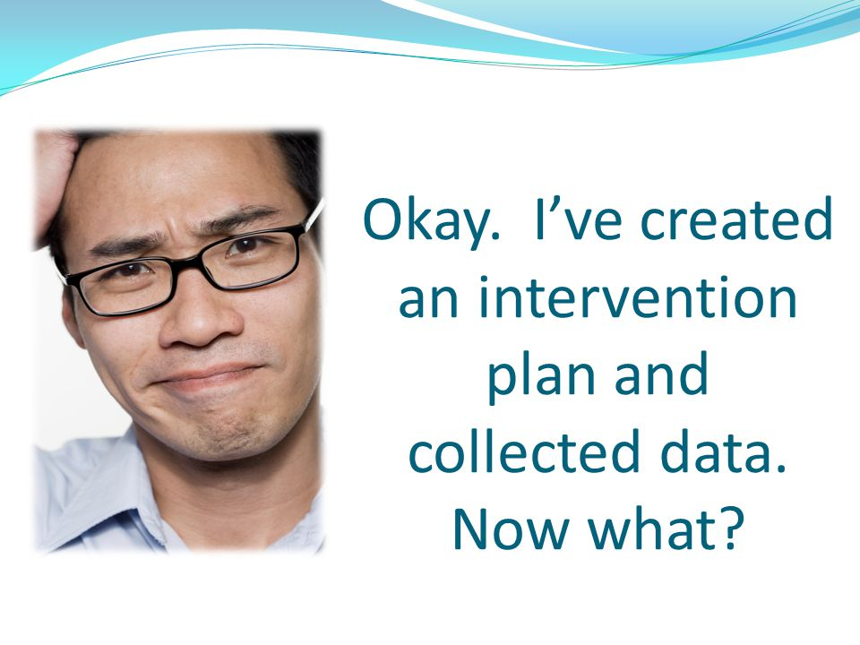 Okay. I've created an intervention plan and collected data. Now what? w