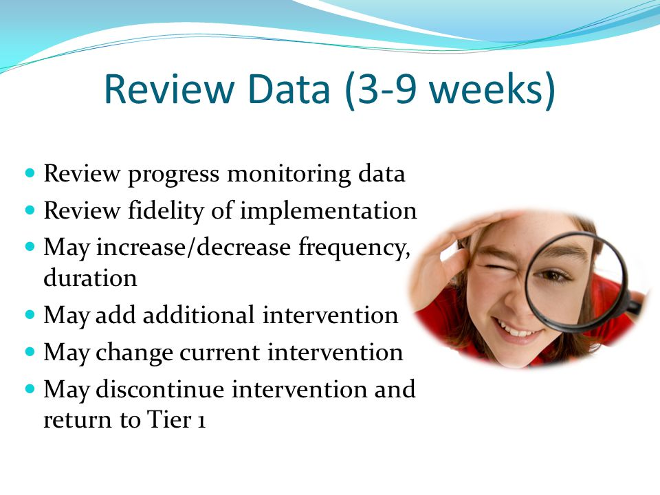 Review Data (3-9 weeks) Review progress monitoring data Review fidelity of implementation May increase/decrease frequency, duration May add additional