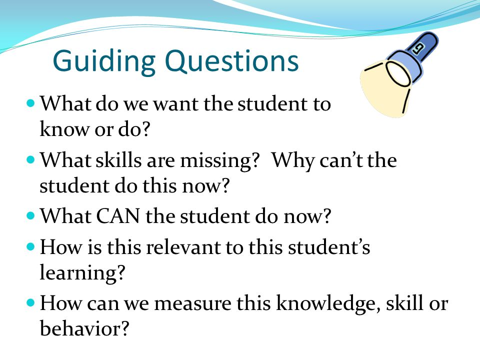 Guiding Questions What do we want the student to know or do? What skills are missing? Why can't the student do this now? What CAN the student do now?