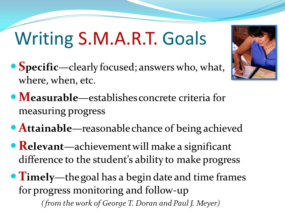 Writing S.M.A.R.T. Goals S pecific—clearly focused; answers who, what, where, when, etc. M easurable—establishes concrete criteria for measuring progr