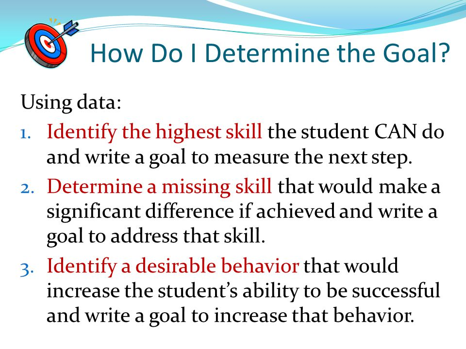 How Do I Determine the Goal? Using data: 1. Identify the highest skill the student CAN do and write a goal to measure the next step. 2. Determine a mi
