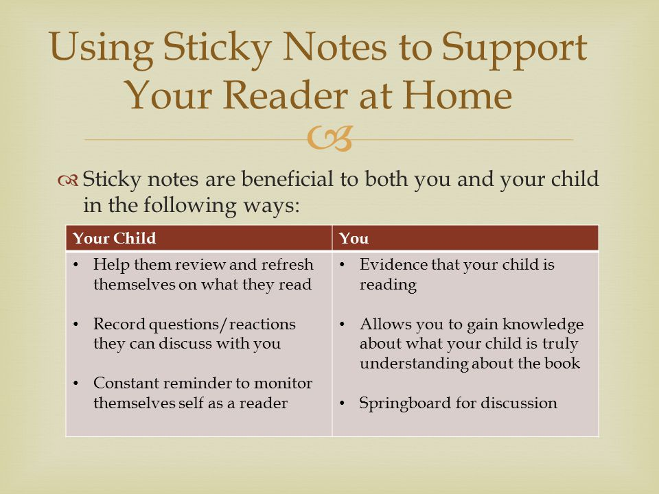  Using Sticky Notes to Support Your Reader at Home  Sticky notes are beneficial to both you and your child in the following ways: Your ChildYou Help them review and refresh themselves on what they read Record questions/reactions they can discuss with you Constant reminder to monitor themselves self as a reader Evidence that your child is reading Allows you to gain knowledge about what your child is truly understanding about the book Springboard for discussion