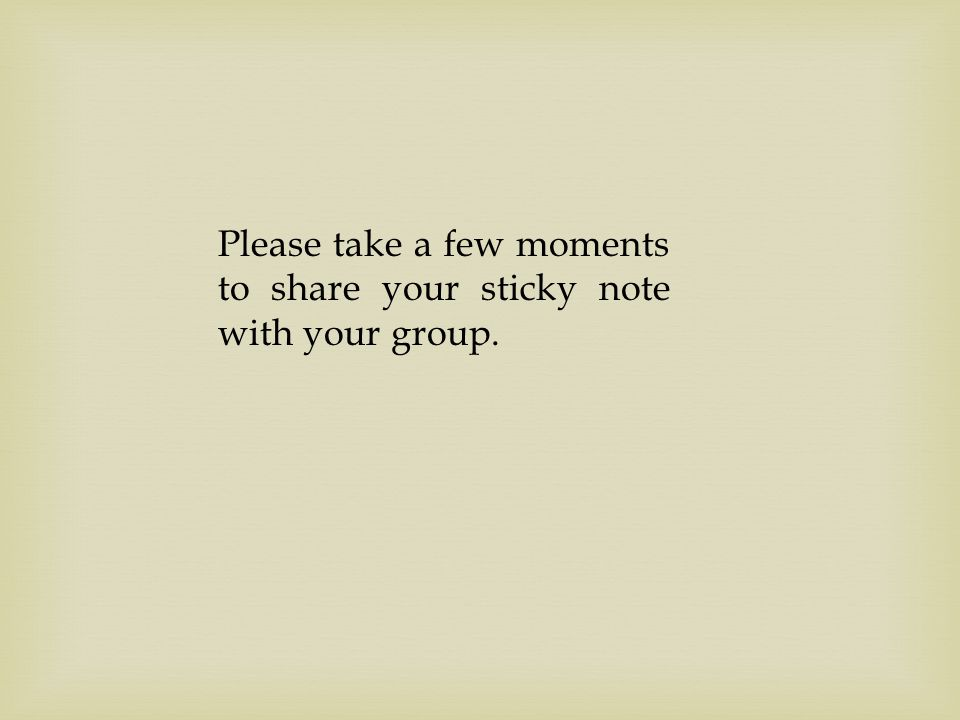 Please take a few moments to share your sticky note with your group.