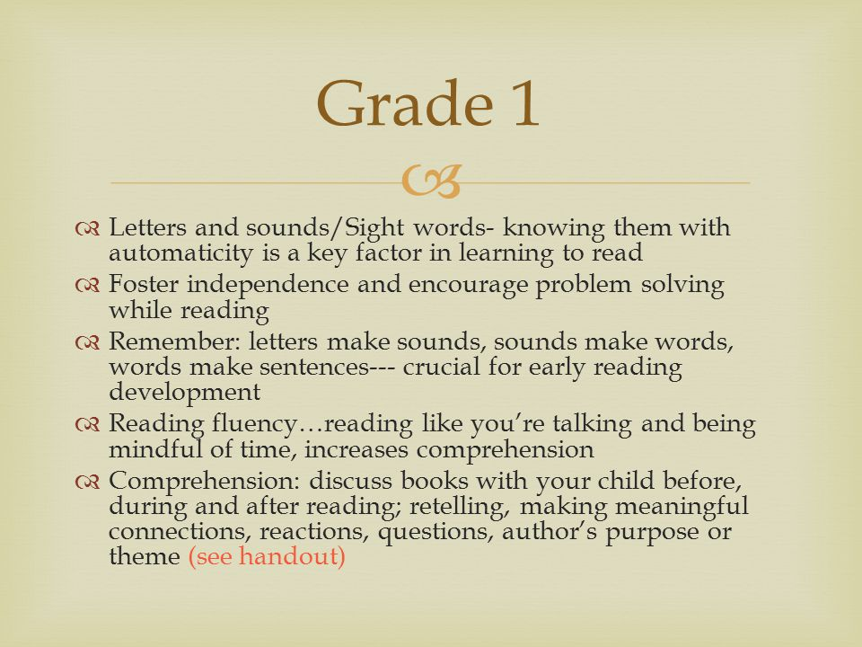  Letters and sounds/Sight words- knowing them with automaticity is a key factor in learning to read  Foster independence and encourage problem solving while reading  Remember: letters make sounds, sounds make words, words make sentences--- crucial for early reading development  Reading fluency…reading like you're talking and being mindful of time, increases comprehension  Comprehension: discuss books with your child before, during and after reading; retelling, making meaningful connections, reactions, questions, author's purpose or theme (see handout) Grade 1