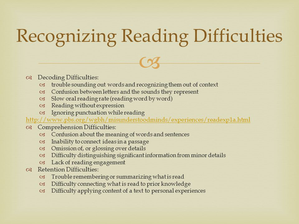   Decoding Difficulties:  trouble sounding out words and recognizing them out of context  Confusion between letters and the sounds they represent  Slow oral reading rate (reading word by word)  Reading without expression  Ignoring punctuation while reading http://www.pbs.org/wgbh/misunderstoodminds/experiences/readexp1a.html  Comprehension Difficulties:  Confusion about the meaning of words and sentences  Inability to connect ideas in a passage  Omission of, or glossing over details  Difficulty distinguishing significant information from minor details  Lack of reading engagement  Retention Difficulties:  Trouble remembering or summarizing what is read  Difficulty connecting what is read to prior knowledge  Difficulty applying content of a text to personal experiences Recognizing Reading Difficulties