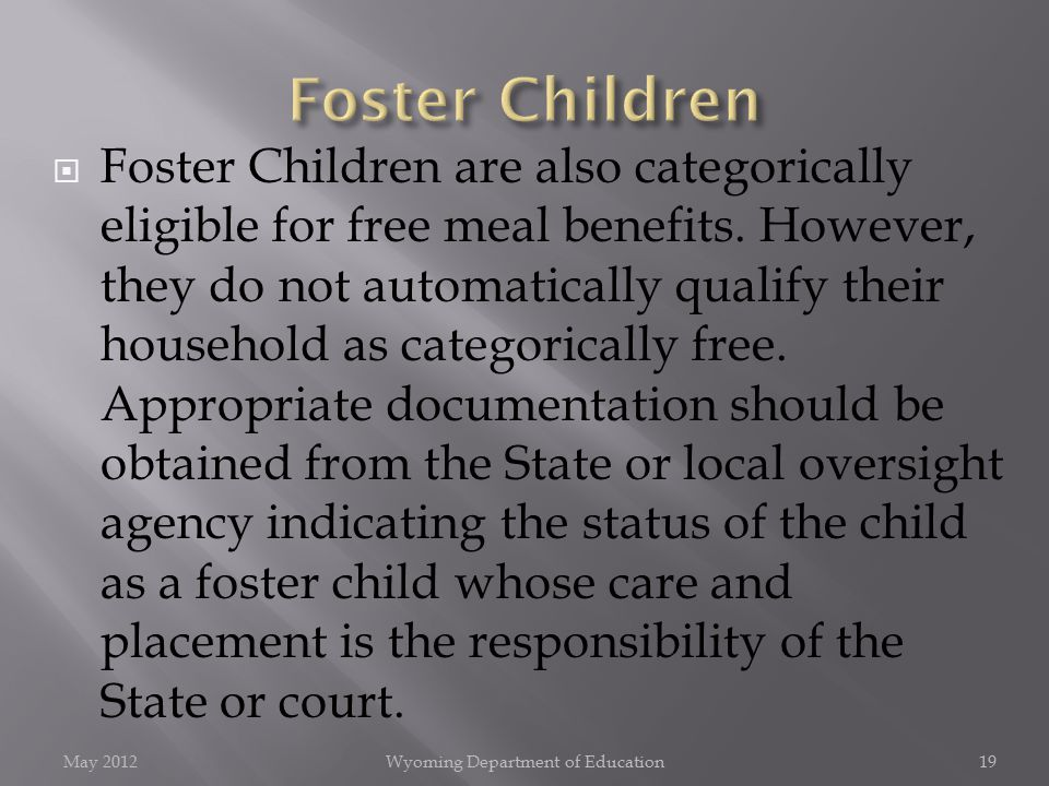  Foster Children are also categorically eligible for free meal benefits. However, they do not automatically qualify their household as categorically