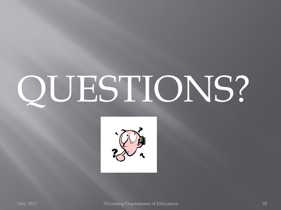 May 2012Wyoming Department of Education30 QUESTIONS?