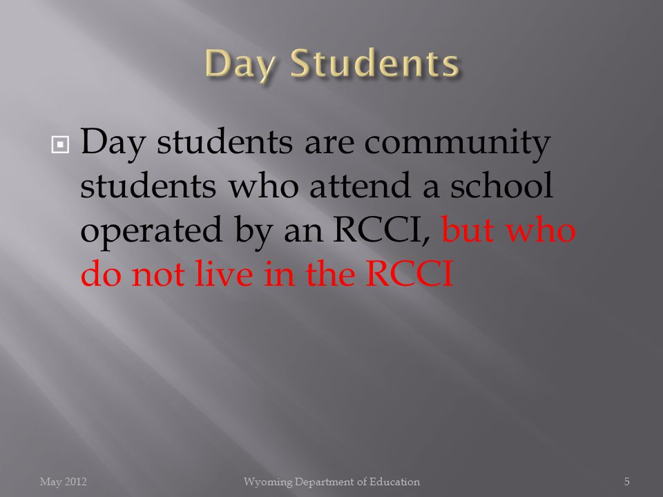  Day students are community students who attend a school operated by an RCCI, but who do not live in the RCCI May 2012Wyoming Department of Education5