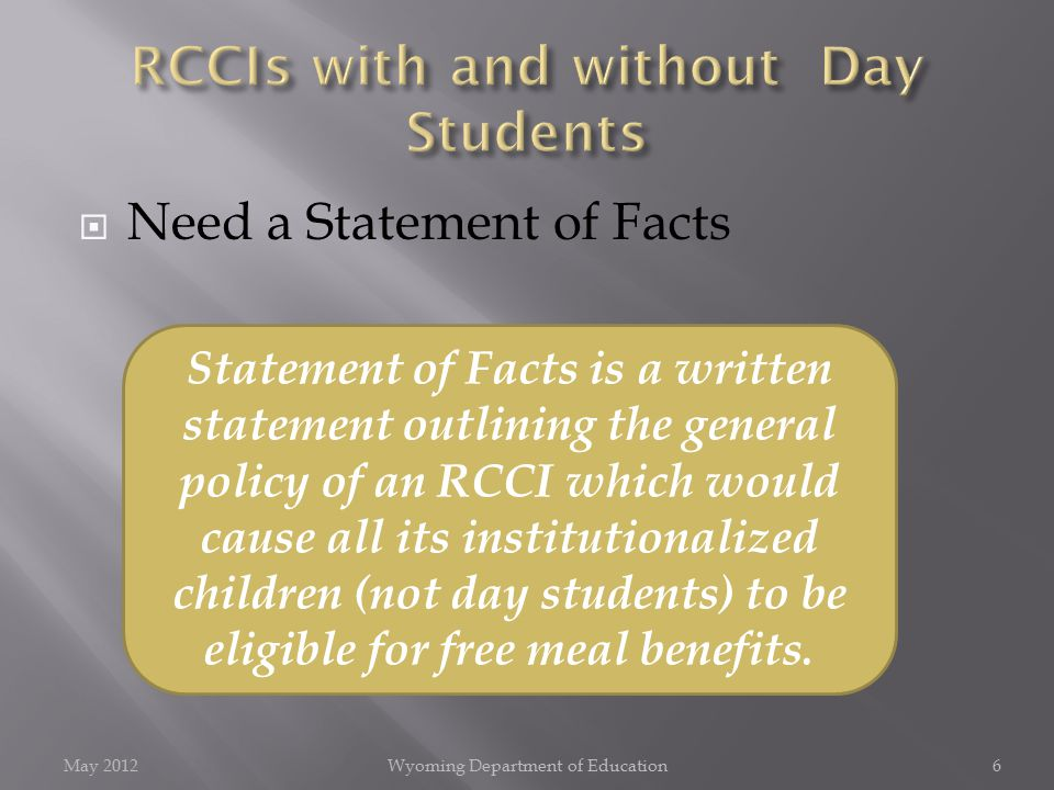  Need a Statement of Facts May 2012Wyoming Department of Education6 Statement of Facts is a written statement outlining the general policy of an RCCI which would cause all its institutionalized children (not day students) to be eligible for free meal benefits.