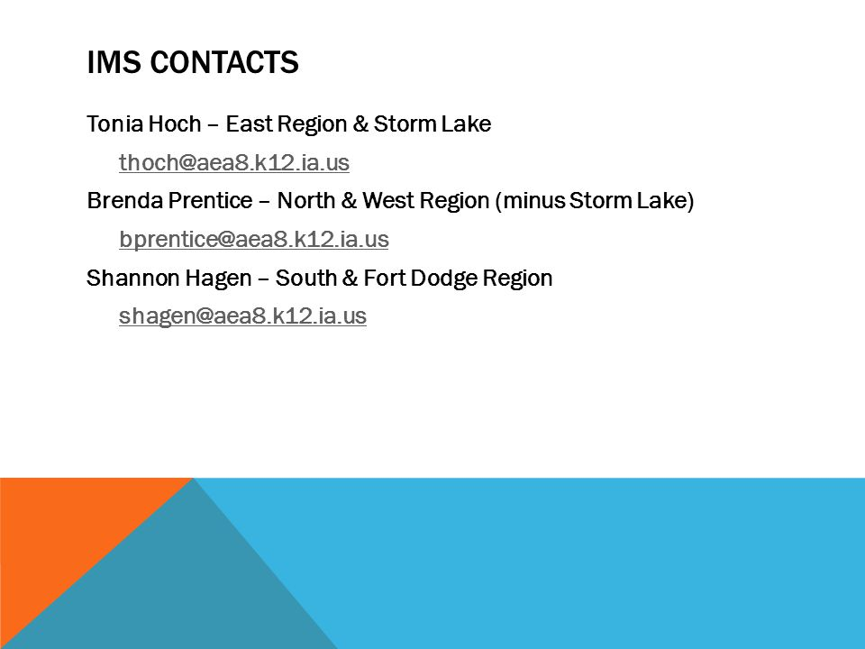 IMS CONTACTS Tonia Hoch – East Region & Storm Lake thoch@aea8.k12.ia.us Brenda Prentice – North & West Region (minus Storm Lake) bprentice@aea8.k12.ia.us Shannon Hagen – South & Fort Dodge Region shagen@aea8.k12.ia.us
