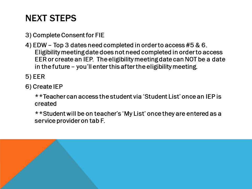 NEXT STEPS 3) Complete Consent for FIE 4) EDW – Top 3 dates need completed in order to access #5 & 6. Eligibility meeting date does not need completed