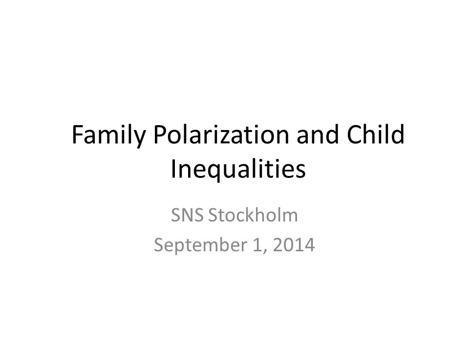 Family Polarization and Child Inequalities SNS Stockholm September 1, 2014