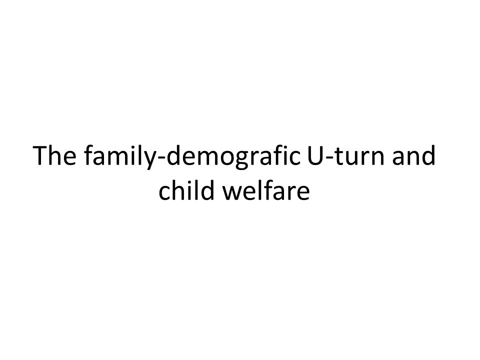 The family-demografic U-turn and child welfare